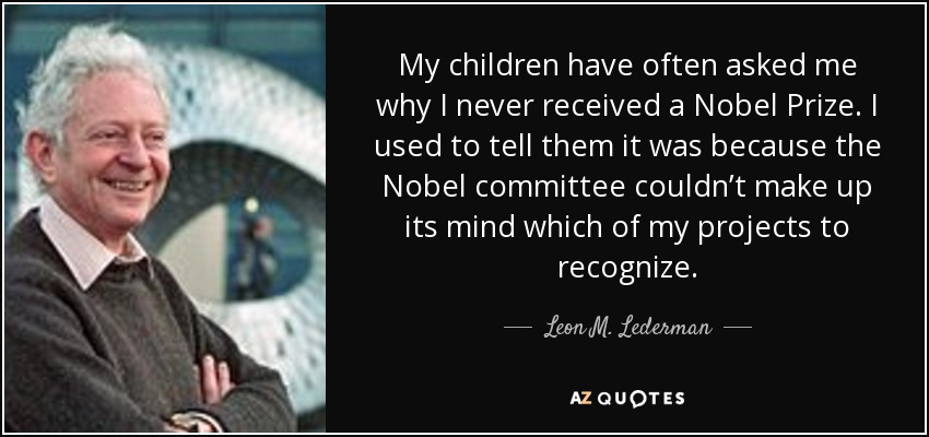My children have often asked me why I never received a Nobel Prize. I used to tell them it was because the Nobel committee couldn't make up its mind which of my projects to recognize. - Leon M. Lederman