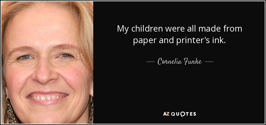 My children were all made from paper and printer's ink... - Cornelia Funke