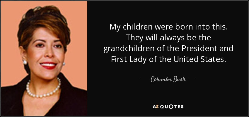 My children were born into this. They will always be the grandchildren of the President and First Lady of the United States. - Columba Bush