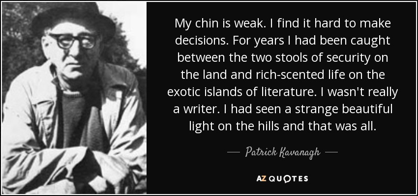 My chin is weak. I find it hard to make decisions. For years I had been caught between the two stools of security on the land and rich-scented life on the exotic islands of literature. I wasn't really a writer. I had seen a strange beautiful light on the hills and that was all. - Patrick Kavanagh