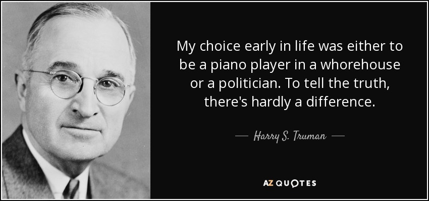 My choice early in life was either to be a piano player in a whorehouse or a politician. And to tell the truth, there's hardly any difference. - Harry S. Truman