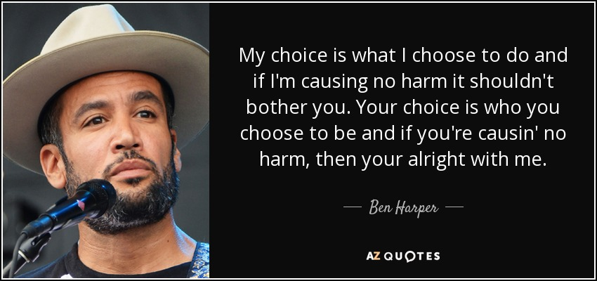 My choice is what I choose to do and if I'm causing no harm it shouldn't bother you. Your choice is who you choose to be and if you're causin' no harm, then your alright with me. - Ben Harper