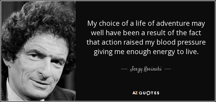 My choice of a life of adventure may well have been a result of the fact that action raised my blood pressure giving me enough energy to live. - Jerzy Kosinski