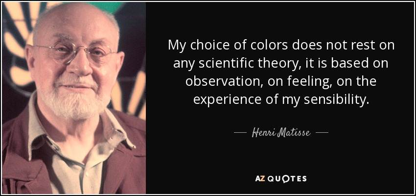 My choice of colors does not rest on any scientific theory, it is based on observation, on feeling, on the experience of my sensibility. - Henri Matisse