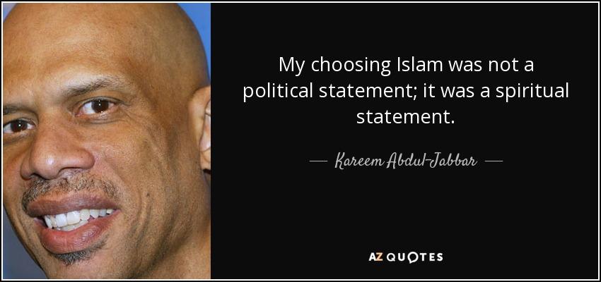 My choosing Islam was not a political statement; it was a spiritual statement. - Kareem Abdul-Jabbar