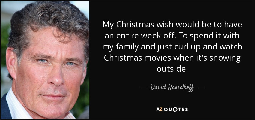 My Christmas wish would be to have an entire week off. To spend it with my family and just curl up and watch Christmas movies when it's snowing outside. - David Hasselhoff