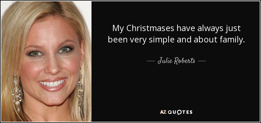 My Christmases have always just been very simple and about family. - Julie Roberts