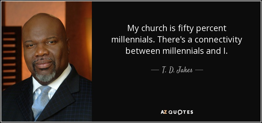 My church is fifty percent millennials. There's a connectivity between millennials and I. - T. D. Jakes