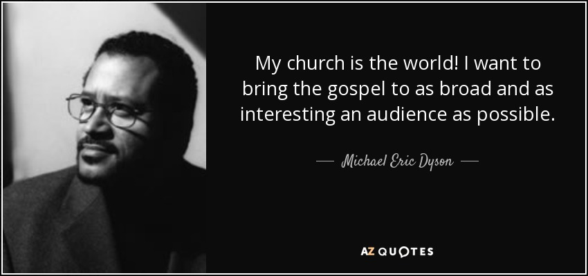 My church is the world! I want to bring the gospel to as broad and as interesting an audience as possible. - Michael Eric Dyson