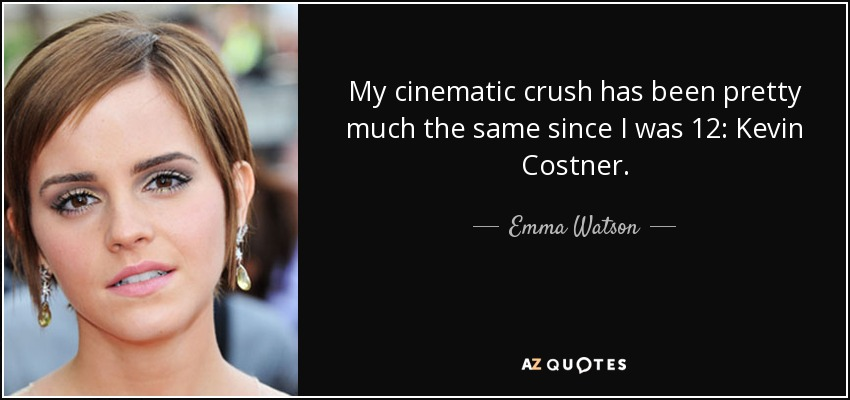My cinematic crush has been pretty much the same since I was 12: Kevin Costner. - Emma Watson