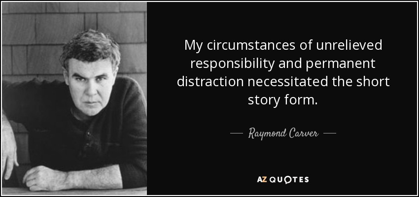 My circumstances of unrelieved responsibility and permanent distraction necessitated the short story form. - Raymond Carver