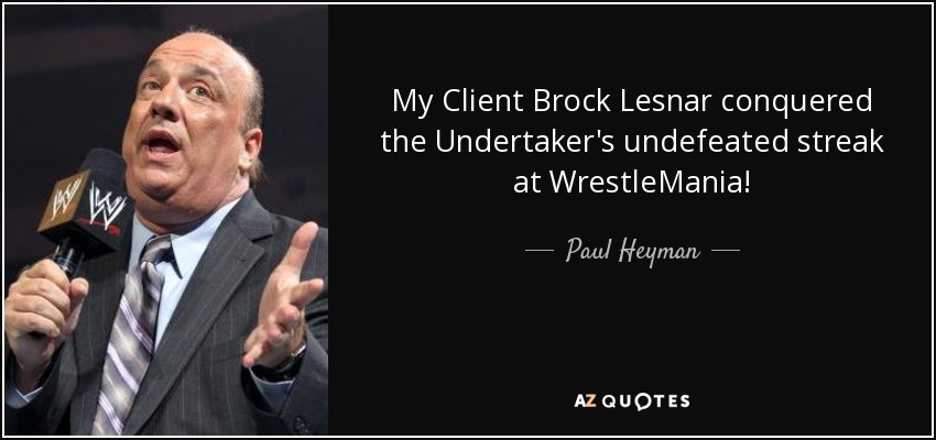 My Client Brock Lesnar conquered the Undertaker's undefeated streak at WrestleMania! - Paul Heyman