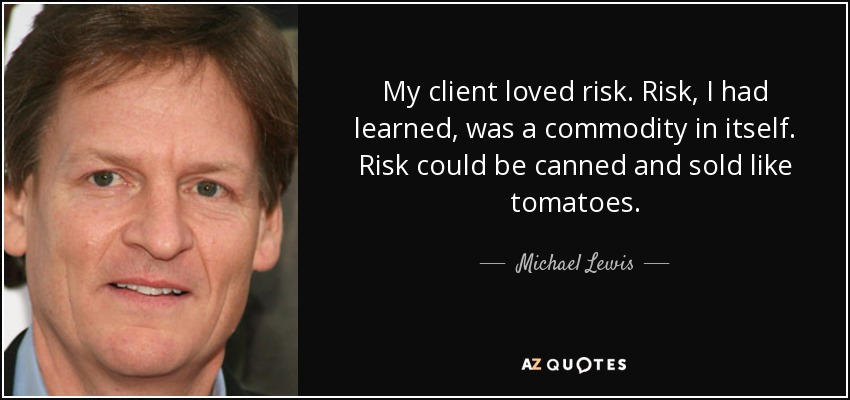 My client loved risk. Risk, I had learned, was a commodity in itself. Risk could be canned and sold like tomatoes. - Michael Lewis