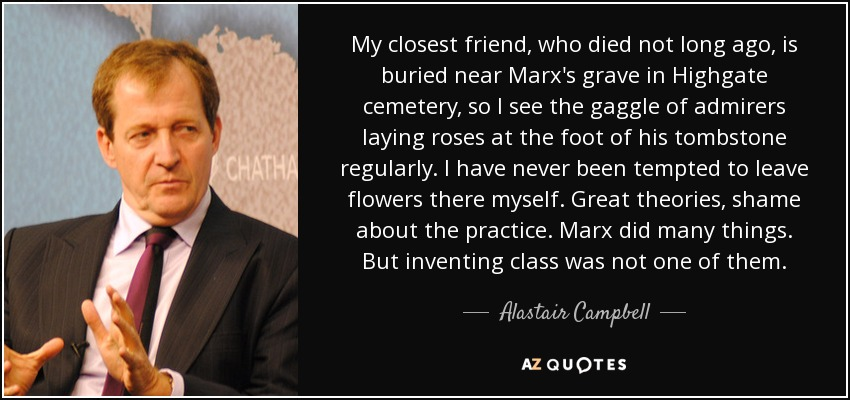 My closest friend, who died not long ago, is buried near Marx's grave in Highgate cemetery, so I see the gaggle of admirers laying roses at the foot of his tombstone regularly. I have never been tempted to leave flowers there myself. Great theories, shame about the practice. Marx did many things. But inventing class was not one of them. - Alastair Campbell
