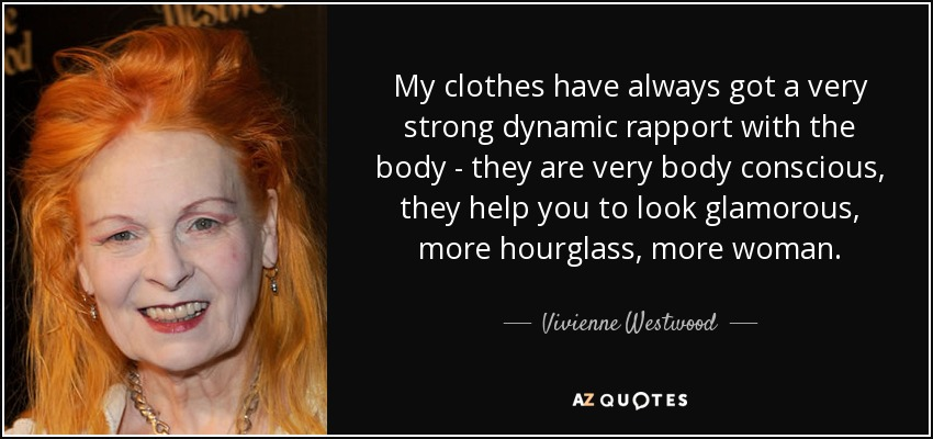 My clothes have always got a very strong dynamic rapport with the body - they are very body conscious, they help you to look glamorous, more hourglass, more woman. - Vivienne Westwood