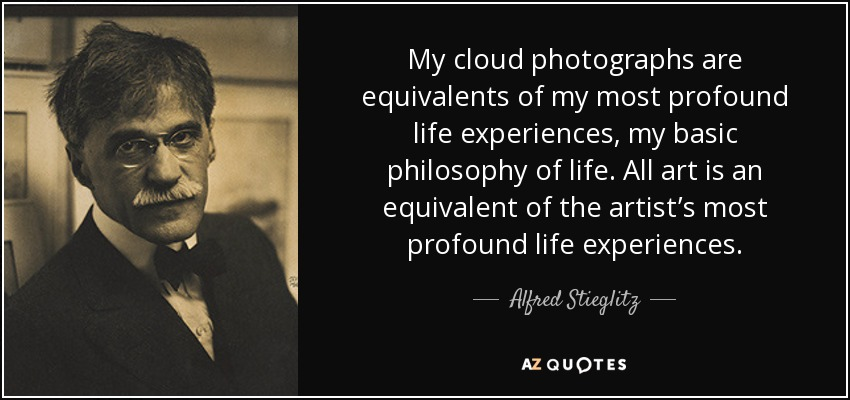 My cloud photographs are equivalents of my most profound life experiences, my basic philosophy of life. All art is an equivalent of the artist's most profound life experiences. - Alfred Stieglitz