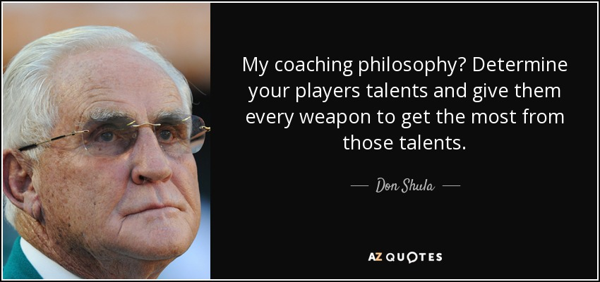 My coaching philosophy? Determine your players talents and give them every weapon to get the most from those talents. - Don Shula
