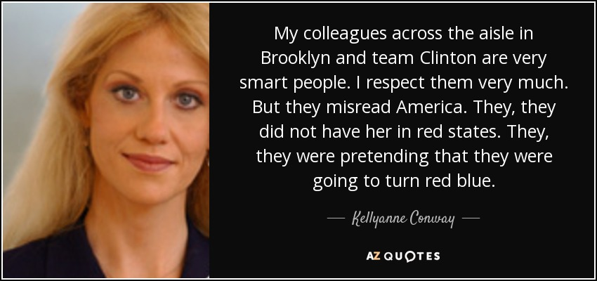 My colleagues across the aisle in Brooklyn and team Clinton are very smart people. I respect them very much. But they misread America. They, they did not have her in red states. They, they were pretending that they were going to turn red blue. - Kellyanne Conway