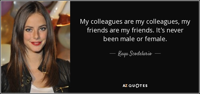 My colleagues are my colleagues, my friends are my friends. It's never been male or female. - Kaya Scodelario