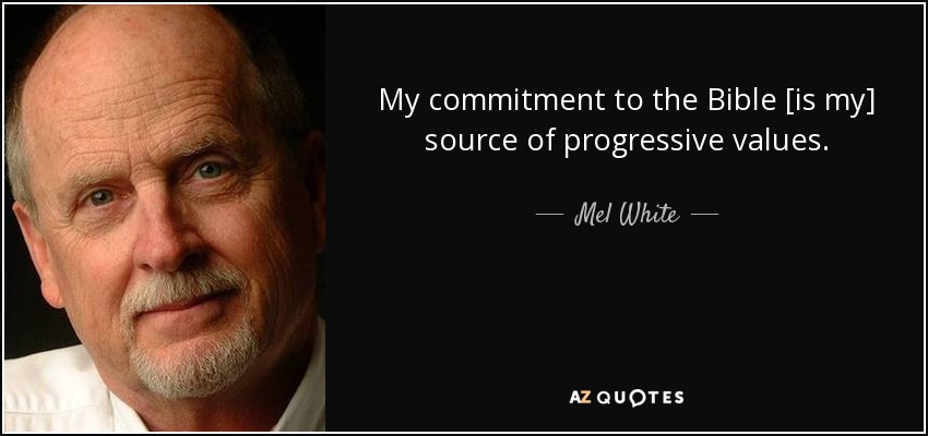 My commitment to the Bible [is my] source of progressive values. - Mel White