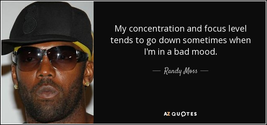 My concentration and focus level tends to go down sometimes when I'm in a bad mood. - Randy Moss