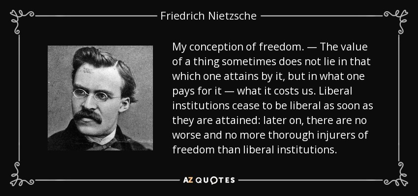 My conception of freedom. — The value of a thing sometimes does not lie in that which one attains by it, but in what one pays for it — what it costs us. Liberal institutions cease to be liberal as soon as they are attained: later on, there are no worse and no more thorough injurers of freedom than liberal institutions. - Friedrich Nietzsche