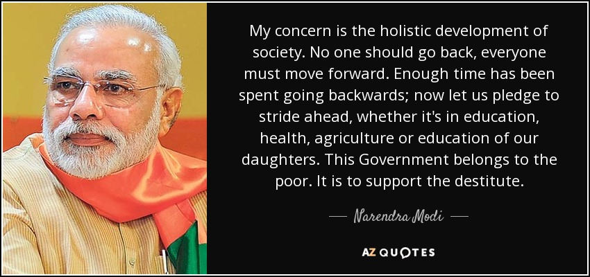 My concern is the holistic development of society. No one should go back, everyone must move forward. Enough time has been spent going backwards; now let us pledge to stride ahead, whether it's in education, health, agriculture or education of our daughters. This Government belongs to the poor. It is to support the destitute. - Narendra Modi