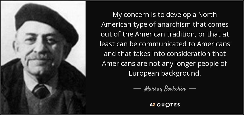 My concern is to develop a North American type of anarchism that comes out of the American tradition, or that at least can be communicated to Americans and that takes into consideration that Americans are not any longer people of European background. - Murray Bookchin