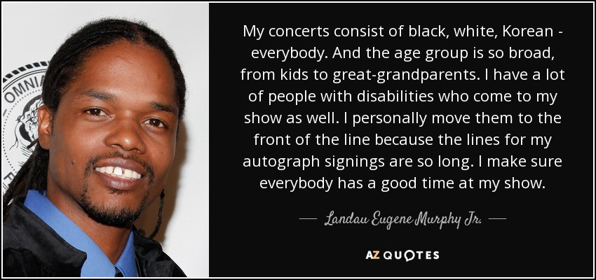 My concerts consist of black, white, Korean - everybody. And the age group is so broad, from kids to great-grandparents. I have a lot of people with disabilities who come to my show as well. I personally move them to the front of the line because the lines for my autograph signings are so long. I make sure everybody has a good time at my show. - Landau Eugene Murphy Jr.