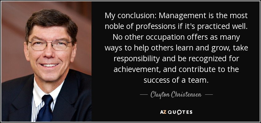 My conclusion: Management is the most noble of professions if it's practiced well. No other occupation offers as many ways to help others learn and grow, take responsibility and be recognized for achievement, and contribute to the success of a team. - Clayton Christensen