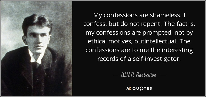 My confessions are shameless. I confess, but do not repent. The fact is, my confessions are prompted, not by ethical motives, butintellectual. The confessions are to me the interesting records of a self-investigator. - W.N.P. Barbellion