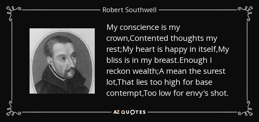 My conscience is my crown,Contented thoughts my rest;My heart is happy in itself,My bliss is in my breast.Enough I reckon wealth;A mean the surest lot,That lies too high for base contempt,Too low for envy's shot. - Robert Southwell