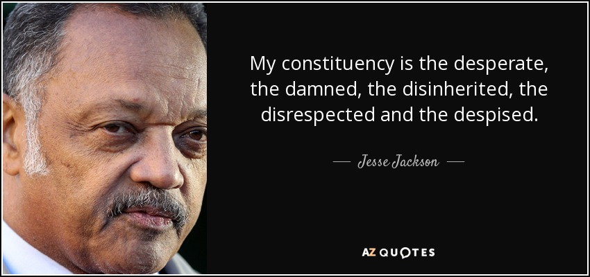 My constituency is the desperate, the damned, the disinherited, the disrespected and the despised. - Jesse Jackson