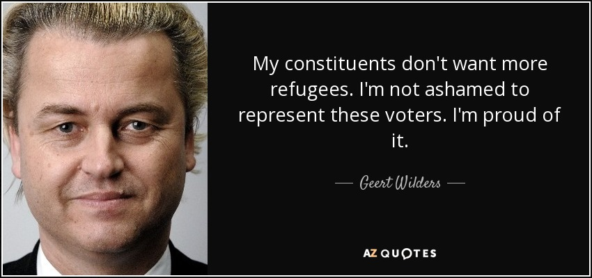 My constituents don't want more refugees. I'm not ashamed to represent these voters. I'm proud of it. - Geert Wilders