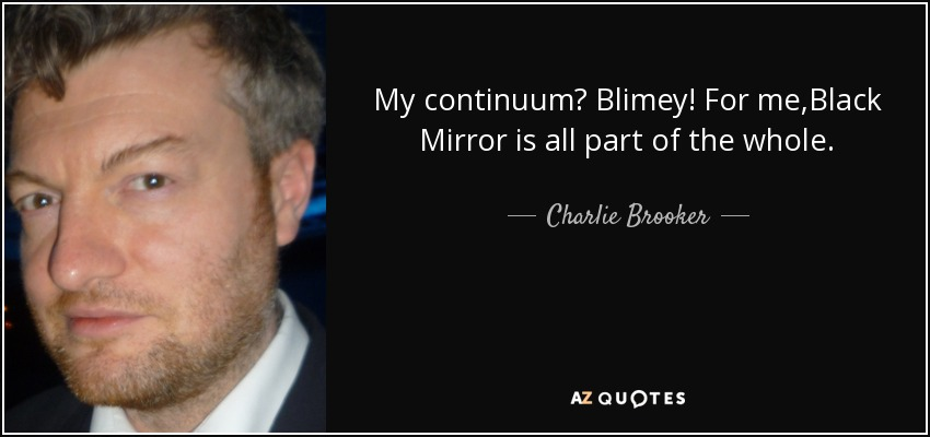 My continuum? Blimey! For me,Black Mirror is all part of the whole. - Charlie Brooker