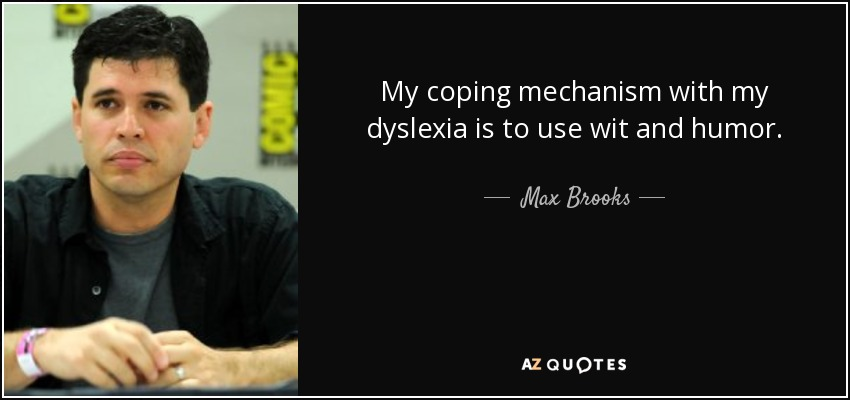 My coping mechanism with my dyslexia is to use wit and humor. - Max Brooks