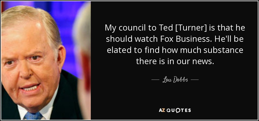 My council to Ted [Turner] is that he should watch Fox Business. He'll be elated to find how much substance there is in our news. - Lou Dobbs