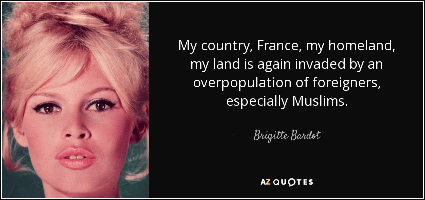 My country, France, my homeland, my land is again invaded by an overpopulation of foreigners, especially Muslims. - Brigitte Bardot