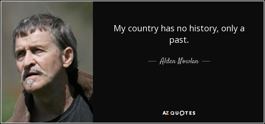 My country has no history, only a past. - Alden Nowlan