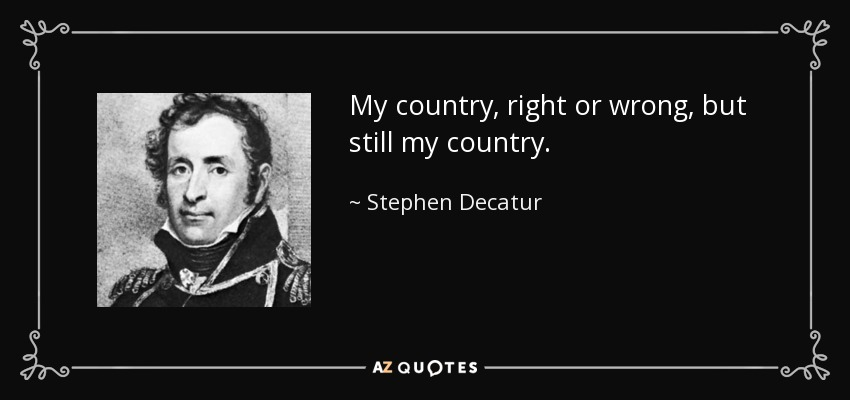 My country, right or wrong, but still my country. - Stephen Decatur