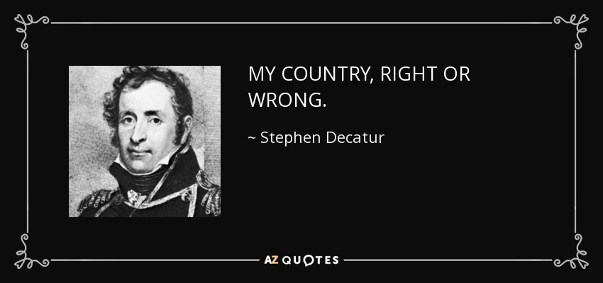 MY COUNTRY, RIGHT OR WRONG. - Stephen Decatur