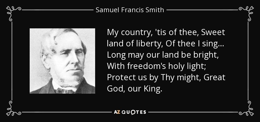 My country, 'tis of thee, Sweet land of liberty, Of thee I sing . . . Long may our land be bright, With freedom's holy light; Protect us by Thy might, Great God, our King. - Samuel Francis Smith