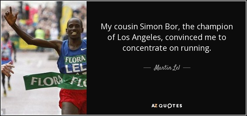 My cousin Simon Bor, the champion of Los Angeles, convinced me to concentrate on running. - Martin Lel