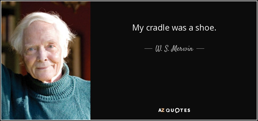 My cradle was a shoe. - W. S. Merwin