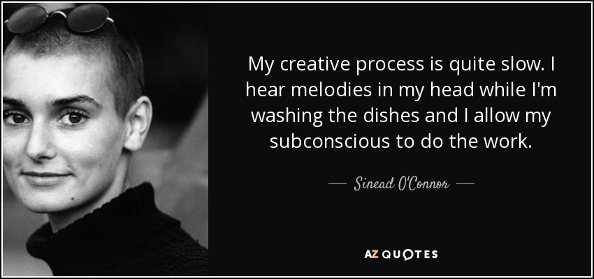 My creative process is quite slow. I hear melodies in my head while I'm washing the dishes and I allow my subconscious to do the work. - Sinead O'Connor