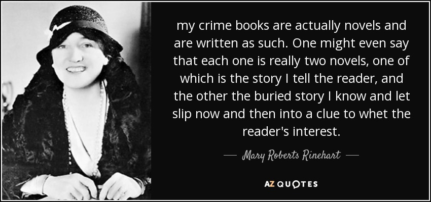 my crime books are actually novels and are written as such. One might even say that each one is really two novels, one of which is the story I tell the reader, and the other the buried story I know and let slip now and then into a clue to whet the reader's interest. - Mary Roberts Rinehart