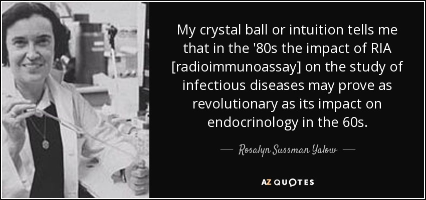 My crystal ball or intuition tells me that in the '80s the impact of RIA [radioimmunoassay] on the study of infectious diseases may prove as revolutionary as its impact on endocrinology in the 60s. - Rosalyn Sussman Yalow