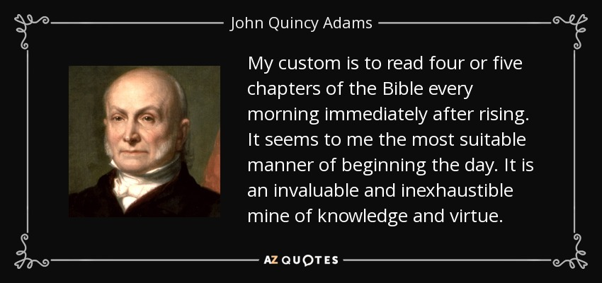 My custom is to read four or five chapters of the Bible every morning immediately after rising. It seems to me the most suitable manner of beginning the day. It is an invaluable and inexhaustible mine of knowledge and virtue. - John Quincy Adams