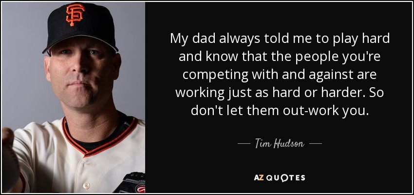 My dad always told me to play hard and know that the people you're competing with and against are working just as hard or harder. So don't let them out-work you. - Tim Hudson