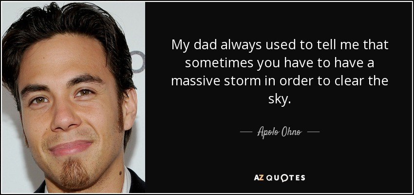 My dad always used to tell me that sometimes you have to have a massive storm in order to clear the sky. - Apolo Ohno